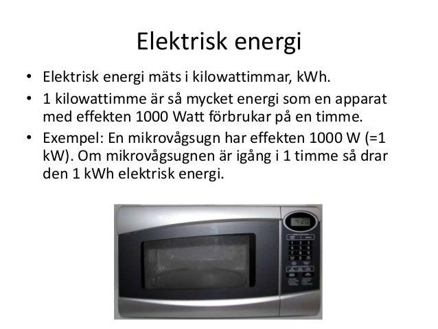 Elektrisk energi • Elektrisk energi mäts i kilowattimmar, kWh. • 1 kilowattimme är så mycket energi som en apparat med eff...