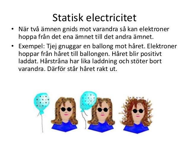 Statisk electricitet • När två ämnen gnids mot varandra så kan elektroner hoppa från det ena ämnet till det andra ämnet. •...