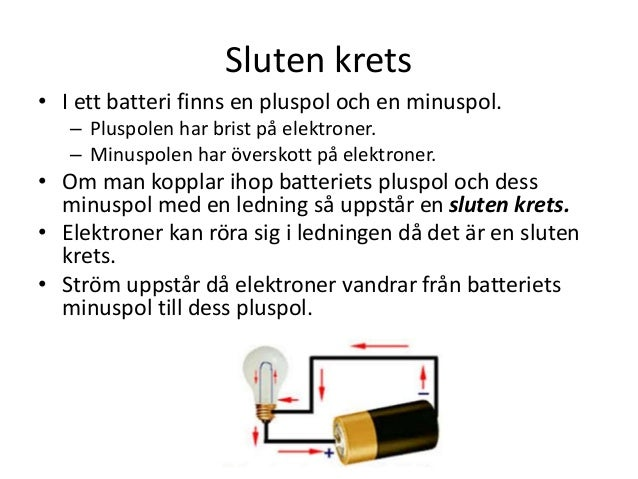 Sluten krets • I ett batteri finns en pluspol och en minuspol. – Pluspolen har brist på elektroner. – Minuspolen har övers...
