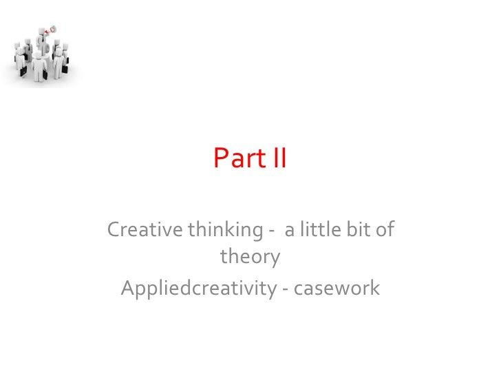Part II  Creative thinking - a little bit of              theory  Appliedcreativity - casework