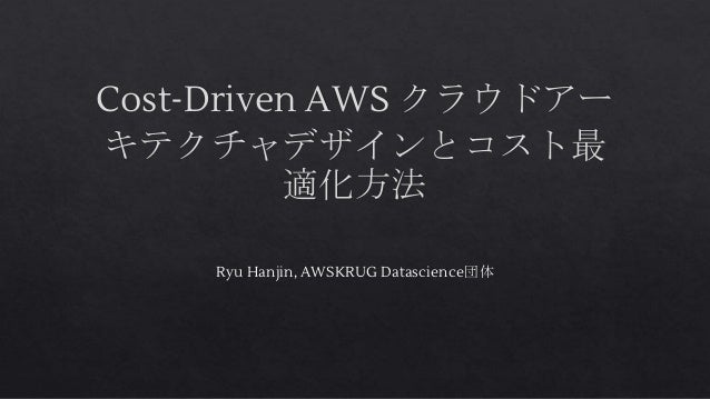 Cost-Driven AWS クラウドアー キテクチャデザインとコスト最 適化方法 Ryu Hanjin, AWSKRUG Datascience団体