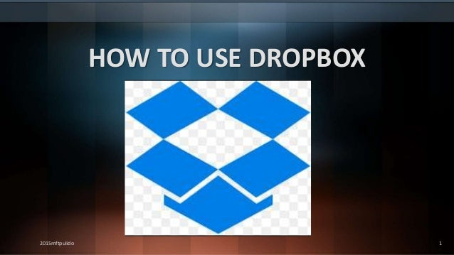 HOW TO USE DROPBOX 2015mftpulido 1