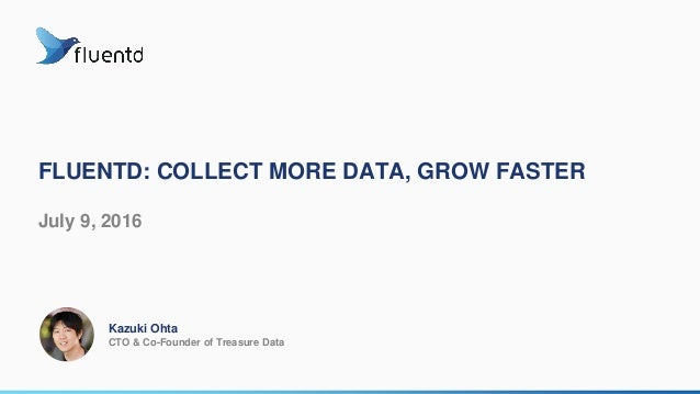FLUENTD: COLLECT MORE DATA, GROW FASTER July 9, 2016 Kazuki Ohta CTO & Co-Founder of Treasure Data