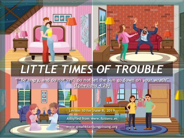 """LITTLE TIMES OF TROUBLE Lesson 10 for June 8, 2019 Adopted from www.fustero.es www.gmahktanjungpinang.org """" 'Be angry, and..."""