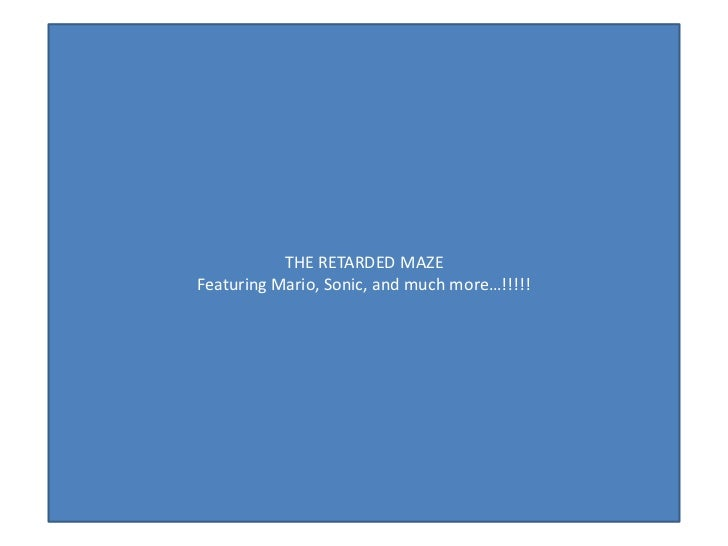 THE RETARDED MAZEFeaturing Mario, Sonic, and much more…!!!!!
