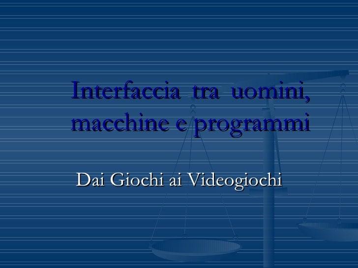 Interfaccia tra uomini, macchine e programmi Dai Giochi ai Videogiochi
