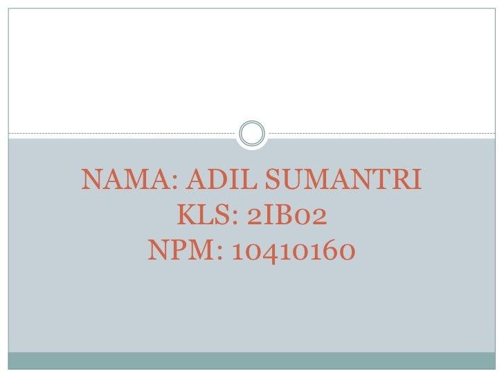 NAMA: ADIL SUMANTRI     KLS: 2IB02   NPM: 10410160