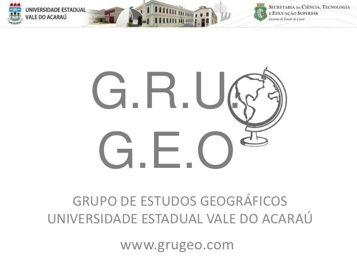 G.R.U.     G.E.O   GRUPO DE ESTUDOS GEOGRÁFICOSUNIVERSIDADE ESTADUAL VALE DO ACARAÚ         www.grugeo.com