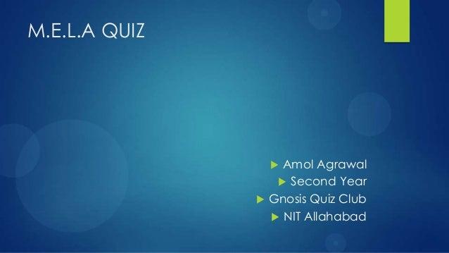 M.E.L.A QUIZ                            Amol Agrawal                             Second Year                          G...