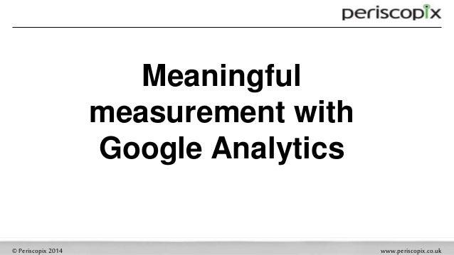©Periscopix2014 www.periscopix.co.uk Meaningful measurement with Google Analytics