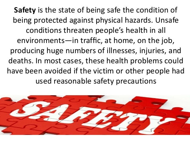 Safety is the state of being safe the condition of being protected against physical hazards. Unsafe conditions threaten pe...
