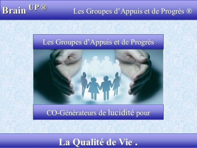 Brain UP ® Les Groupes d'Appuis et de Progrès ® 1La Qualité de Vie . CO-Générateurs de lucidité pour Les Groupes d'Appuis ...