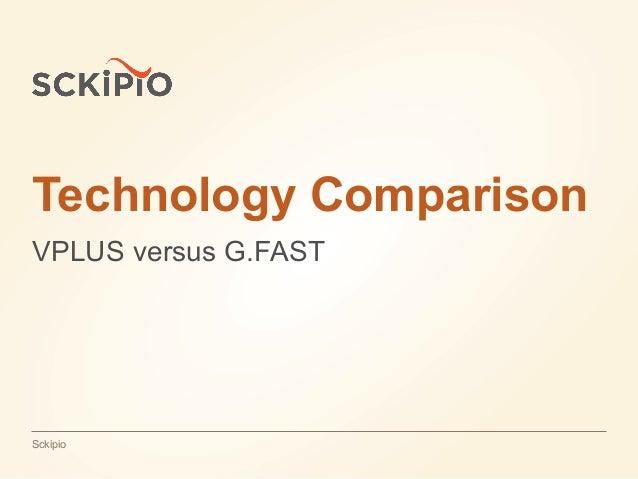Jul 16, 2015Confidential | SckipioSckipio Technology Comparison VPLUS versus G.FAST