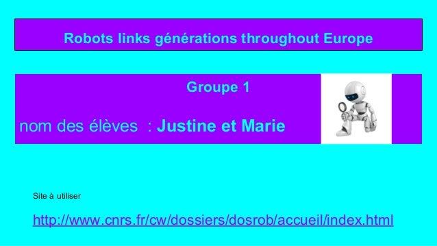 Robots links générations throughout Europe Groupe 1 nom des élèves : Justine et Marie Site à utiliser http://www.cnrs.fr/c...