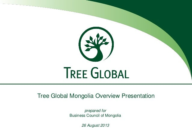Tree Global Mongolia Overview Presentation prepared for Business Council of Mongolia 26 August 2013