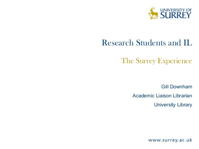 Research Students and IL The Surrey Experience Gill Downham Academic Liaison Librarian University Library