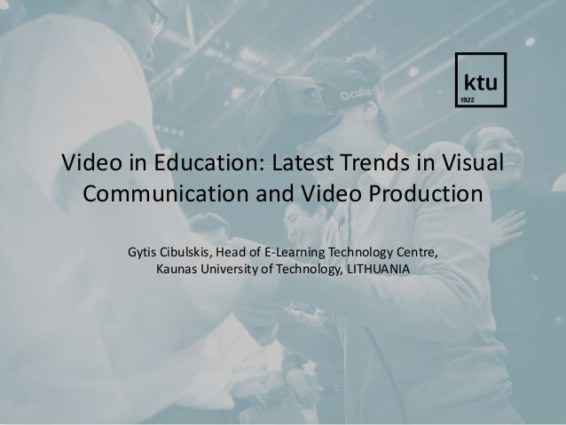 Video in Education: Latest Trends in Visual Communication and Video Production Gytis Cibulskis, Head of E-Learning Technol...