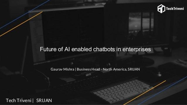 Future of AI enabled chatbots in enterprises Gaurav Mishra | Business Head - North America, SRIJAN Tech Triveni | SRIJAN