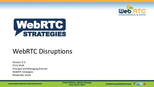 WebRTC Disruptions Session: E-2 Chris Vitek Principal and Managing Director WebRTC Strategies Moderator email STRATEGIES W...