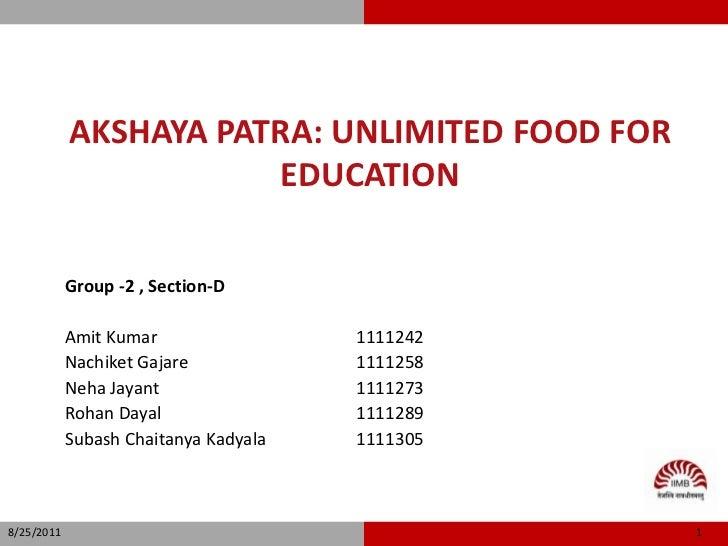 Akshaya Patra: Unlimited food for education<br />Group -2 , Section-D<br />Amit Kumar      1111242<br />Nachiket Gajare...