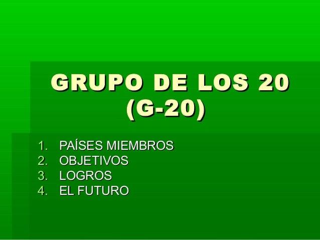 GRUPO DE LOS 20GRUPO DE LOS 20 (G-20)(G-20) 1.1. PAÍSES MIEMBROSPAÍSES MIEMBROS 2.2. OBJETIVOSOBJETIVOS 3.3. LOGROSLOGROS ...