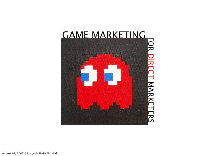 GAME MARKETING FOR  DIRECT  MARKETERS August 02, 2007  │ Image © Sheila Marshall