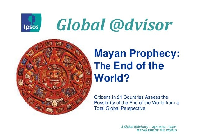 Global @dvisor    Mayan Prophecy:    The End of the    World?    Citizens in 21 Countries Assess the    Possibility of the...