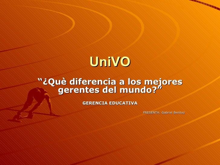"""UniVO """" ¿Què diferencia a los mejores gerentes del mundo?"""" GERENCIA EDUCATIVA PRESENTA: Gabriel Benìtez"""