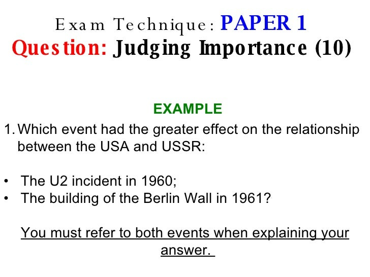 Exam Technique:  PAPER 1 Question:  Judging Importance (10) <ul><li>Which event had the greater effect on the relationship...