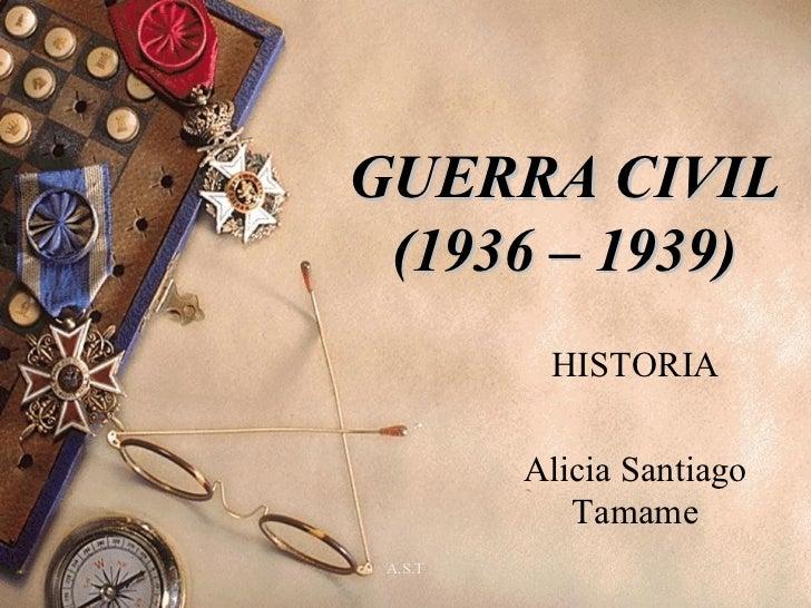GUERRA CIVIL (1936 – 1939)          HISTORIA         Alicia Santiago            Tamame A.S.T                 1