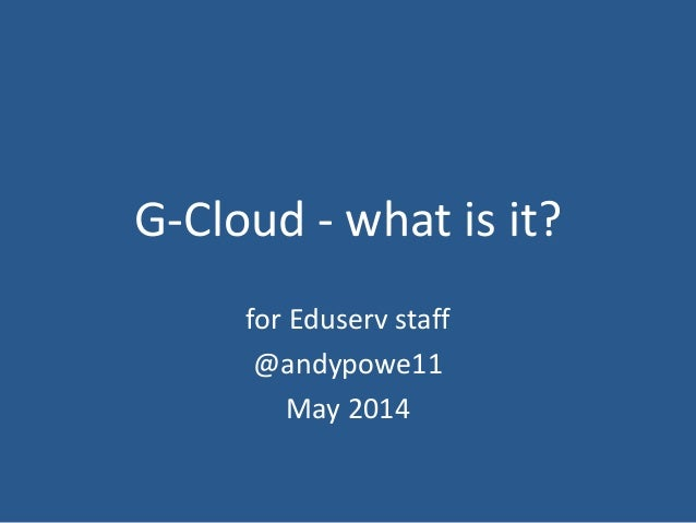 G-Cloud - what is it? for Eduserv staff @andypowe11 May 2014