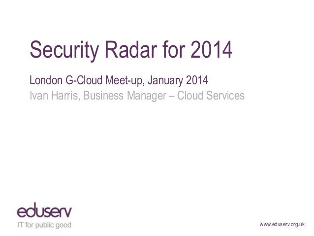 Security Radar for 2014 London G-Cloud Meet-up, January 2014 Ivan Harris, Business Manager – Cloud Services  www.eduserv.o...