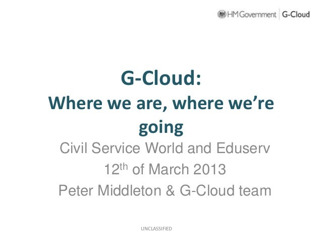 G-Cloud:Where we are, where we're         going Civil Service World and Eduserv        12th of March 2013 Peter Middleton ...