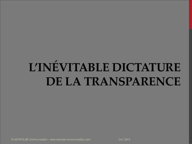 L'INÉVITABLE DICTATURE DE LA TRANSPARENCE Oct. 2013© ASTROLAB Communication - www.astrolab-communication.com