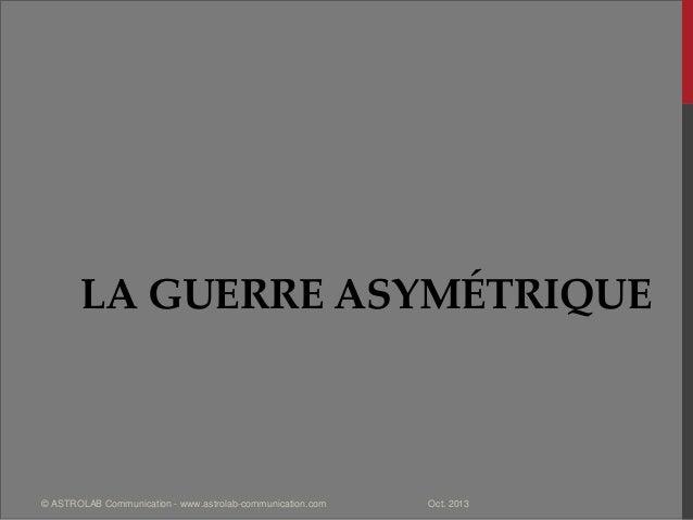 LA GUERRE ASYMÉTRIQUE Oct. 2013© ASTROLAB Communication - www.astrolab-communication.com