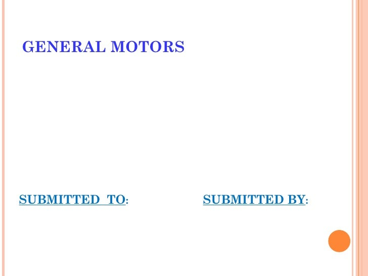 GENERAL MOTORS <ul><li>SUBMITTED  TO : SUBMITTED BY : </li></ul>
