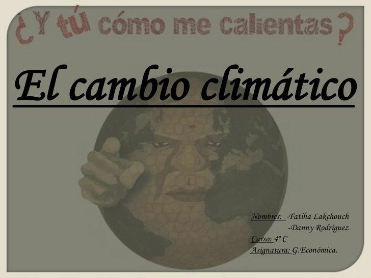 El cambio climático<br />Nombres:  -Fatiha Lakchouch<br />                  -Danny Rodríguez<br />Curso: 4º C<br />Asignat...