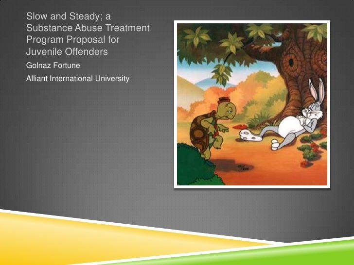 Slow and Steady; aSubstance Abuse TreatmentProgram Proposal forJuvenile OffendersGolnaz FortuneAlliant International Unive...