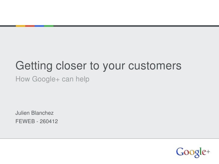 Getting closer to your customersHow Google+ can helpJulien BlanchezFEWEB - 260412