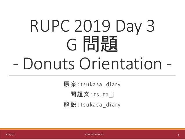 RUPC 2019 Day 3 G 問題 - Donuts Orientation - 原案:tsukasa_diary 問題文:tsuta_j 解説:tsukasa_diary 2019/3/7 RUPC 2019 DAY 3 G 1