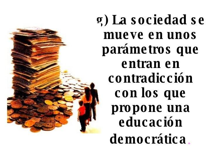 g) La sociedad se mueve en unos parámetros que entran en contradicción con los que propone una educación democrática .