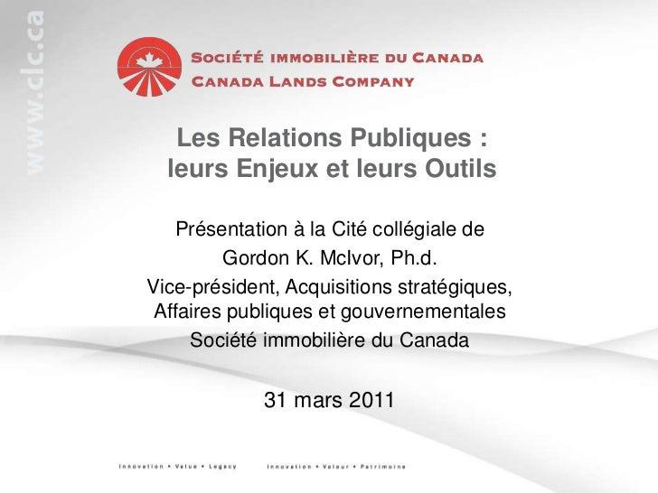 Les Relations Publiques : leurs Enjeux et leurs Outils<br />Présentation à la Cité collégiale de<br />Gordon K. McIvor, Ph...