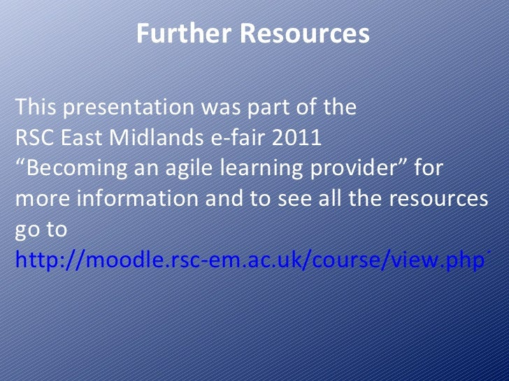 """Further Resources This presentation was part of the  RSC East Midlands e-fair 2011 """"Becoming an agile learning provider"""" f..."""