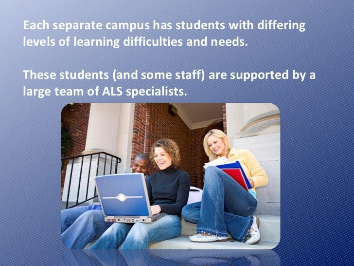 Each separate campus has students with differing levels of learning difficulties and needs. These students (and some staff...