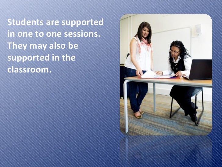 Students are supported in one to one sessions.  They may also be supported in the classroom.
