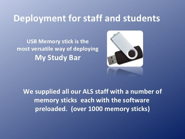 Deployment for staff and students USB Memory stick is the most versatile way of deploying My Study Bar We supplied all our...