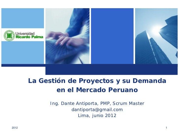 La Gestión de Proyectos y su Demanda               en el Mercado Peruano            Ing. Dante Antiporta, PMP, Scrum Maste...