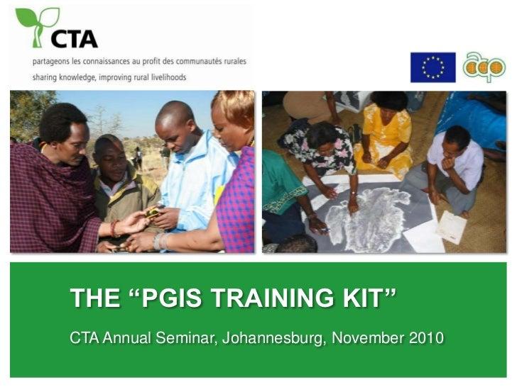 "the ""PGIS Training Kit""<br />CTA Annual Seminar, Johannesburg, November 2010<br />"