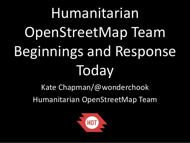 Humanitarian OpenStreetMap Team Beginnings and Response Today Kate Chapman/@wonderchook Humanitarian OpenStreetMap Team