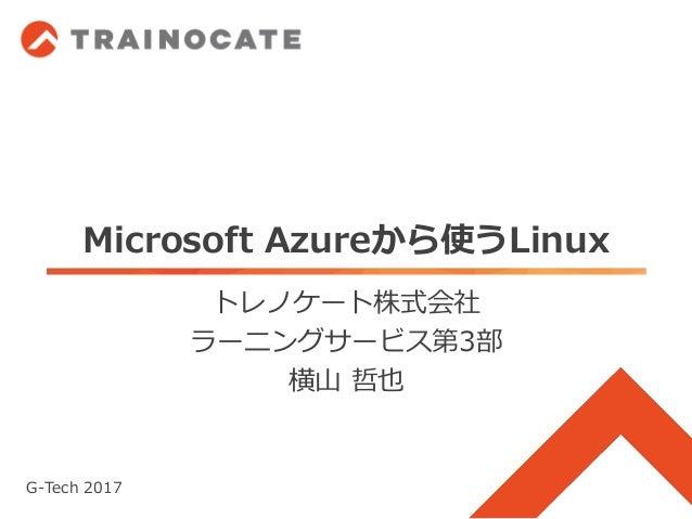 Microsoft Azureから使うLinux トレノケート株式会社 ラーニングサービス第3部 横山 哲也 G-Tech 2017